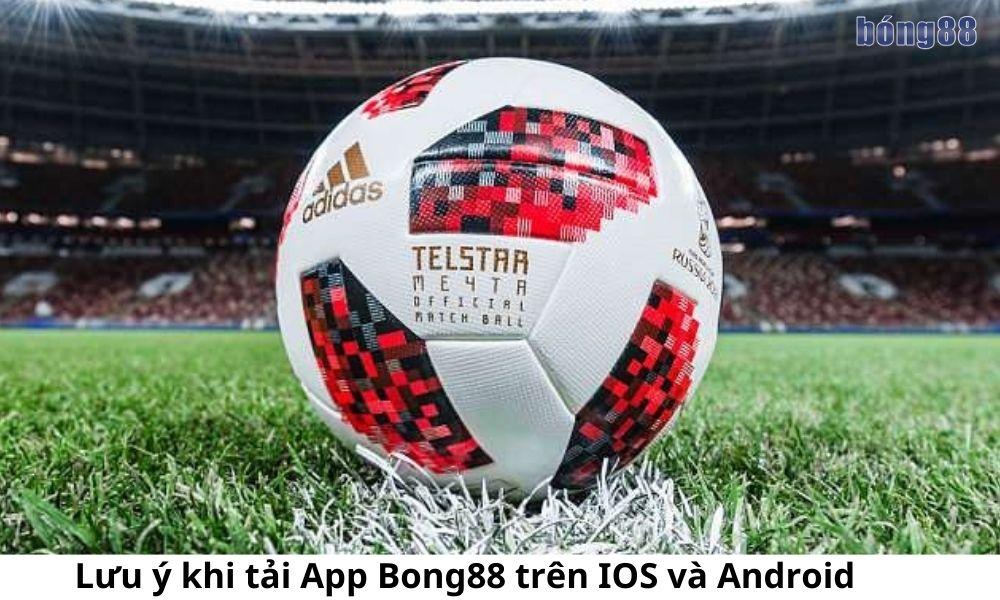 Lưu ý khi tải App Bong88 trên IOS và Android